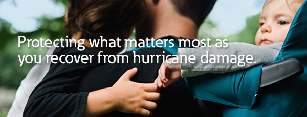 Protecting what matters most as you recover from hurricane damage.